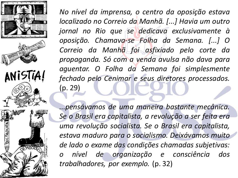 No nível da imprensa, o centro da oposição estava localizado no Correio da Manhã. [...] Havia um outro jornal no Rio que se dedicava exclusivamente à oposição. Chamava-se Folha da Semana. [...] O Correio da Manhã foi asfixiado pelo corte da propaganda. Só com a venda avulsa não dava para aguentar. O Folha da Semana foi simplesmente fechado pelo Cenimar e seus diretores processados. (p. 29)